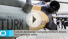 Turkish Aerospace Company Delivers Attack Helicopters to Army